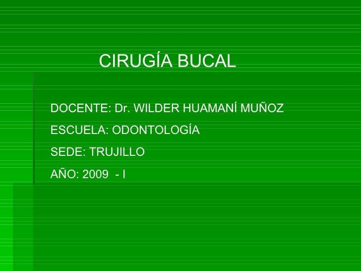 CIRUGÍA BUCAL DOCENTE: Dr. WILDER HUAMANÍ MUÑOZ ESCUELA: ODONTOLOGÍA SEDE: TRUJILLO AÑO: 2009  - I