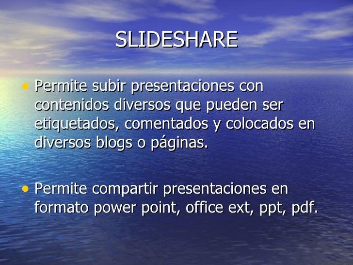 SLIDESHARE  • Permite subir presentaciones con  contenidos diversos que pueden ser  etiquetados, comentados y colocados en...