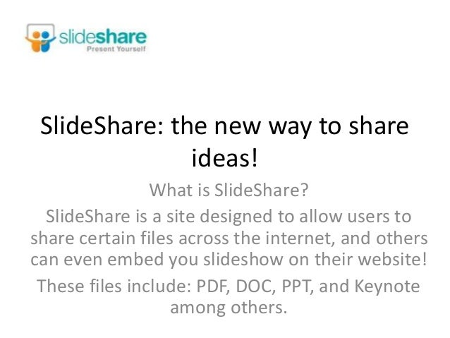 SlideShare: the new way to share ideas! What is SlideShare? SlideShare is a site designed to allow users to share certain ...