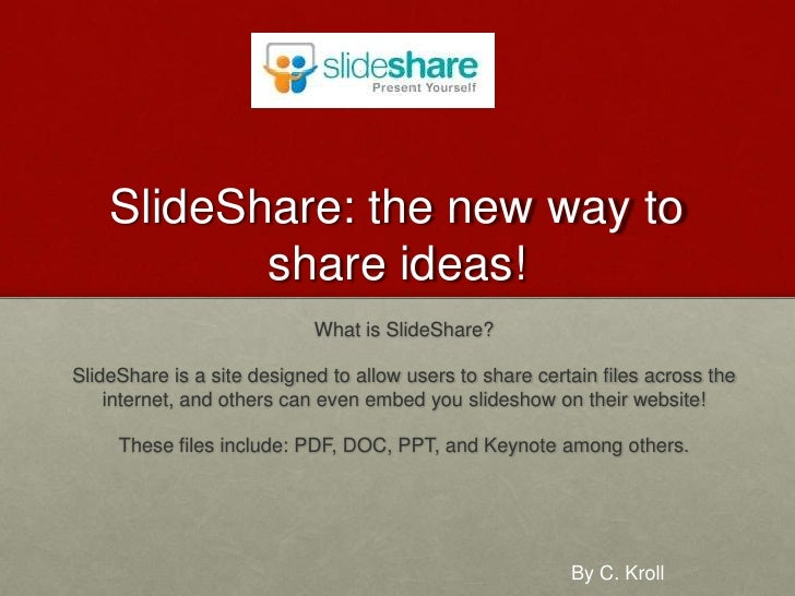 SlideShare: the new way to share ideas!<br />What is SlideShare?<br />SlideShare is a site designed to allow users to shar...
