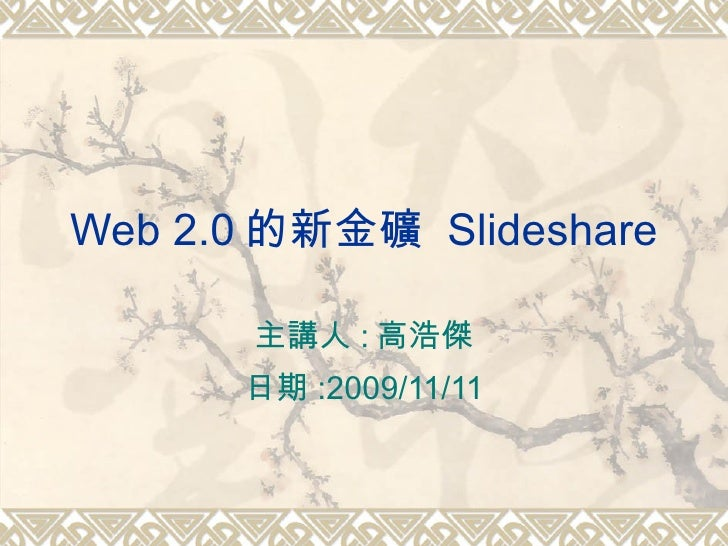 Web 2.0 的新金礦  Slideshare 主講人 : 高浩傑 日期 :2009/11/11