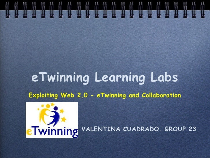 eTwinning Learning Labs <ul><li>Exploiting Web 2.0 - eTwinning and Collaboration </li></ul><ul><li>VALENTINA CUADRADO. GRO...