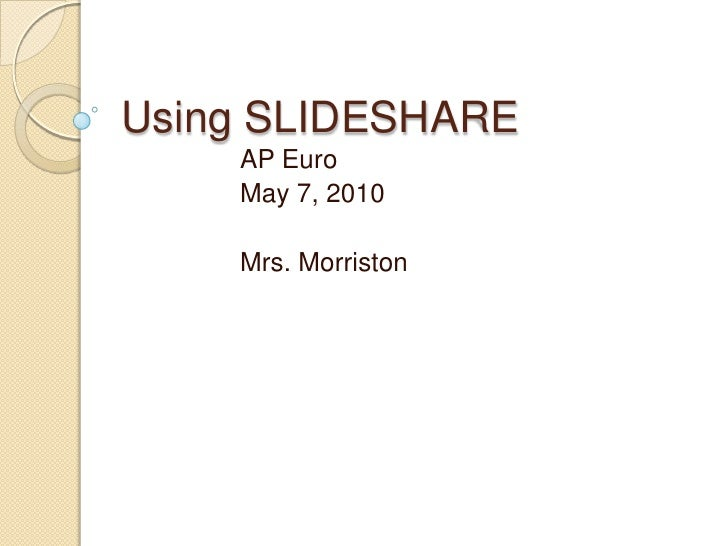 Using SLIDESHARE<br />AP Euro<br />May 7, 2010<br />Mrs. Morriston<br />