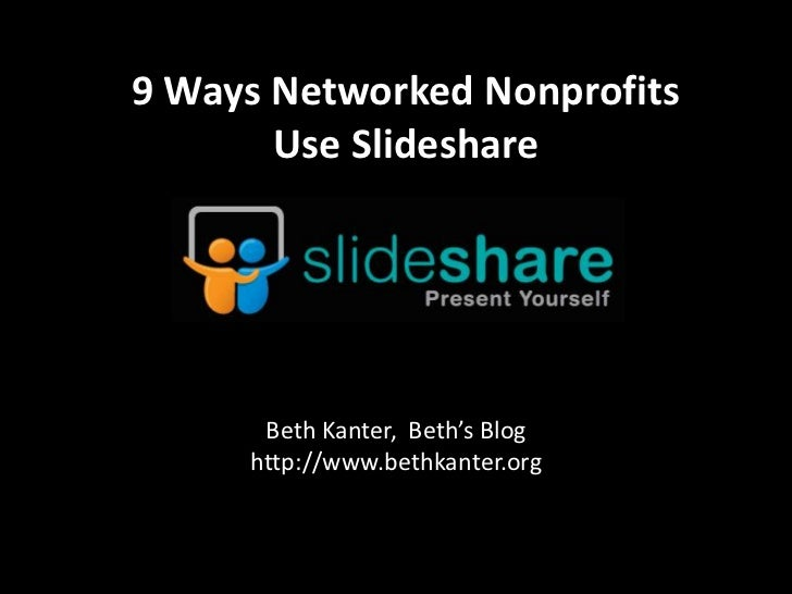 9Ways Networked Nonprofits <br />Use Slideshare<br />Beth Kanter,  Beth's Blog<br />http://www.bethkanter.org<br />