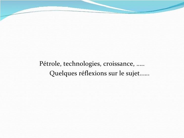 <ul><li>Pétrole, technologies, croissance, ….. </li></ul><ul><li>Quelques réflexions sur le sujet…… </li></ul>