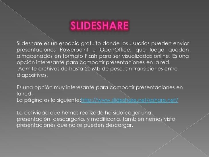 SLIDESHARE<br />Slideshare es un espacio gratuito donde los usuarios pueden enviar presentaciones Powerpoint u OpenOffice,...