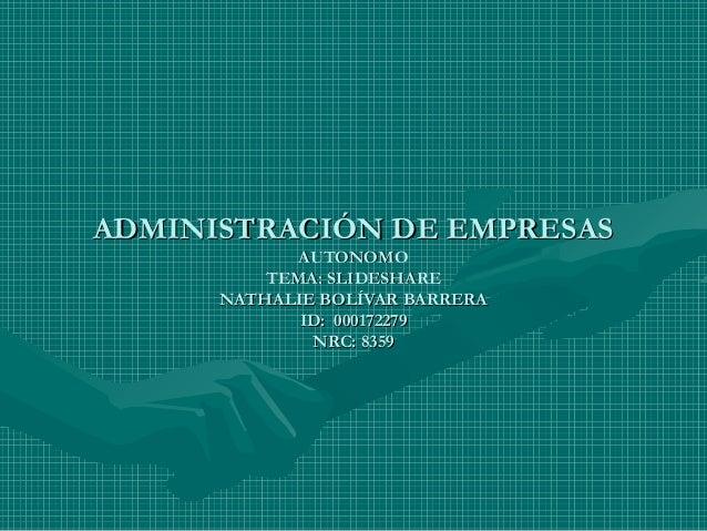 ADMINISTRACIÓN DE EMPRESASADMINISTRACIÓN DE EMPRESAS AUTONOMOAUTONOMO TEMA: SLIDESHARETEMA: SLIDESHARE NATHALIE BOLÍVAR BA...