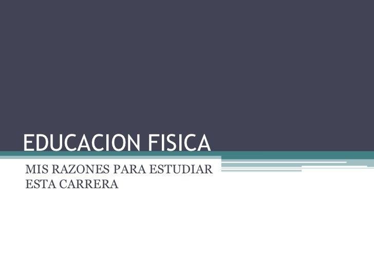 EDUCACION FISICA<br />MIS RAZONES PARA ESTUDIAR  ESTA CARRERA<br />