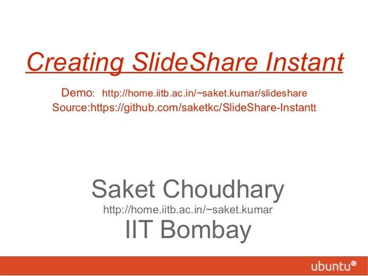 Creating SlideShare Instant   Demo :   http://home.iitb.ac.in/~saket.kumar/slideshare Source:https://github.com/saketkc/Sl...