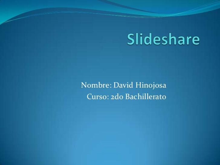 Slideshare<br />Nombre: David Hinojosa<br />Curso: 2do Bachillerato<br />