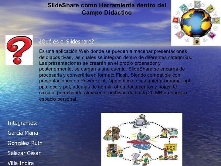 SlideShare como Herramienta dentro del Campo Didáctico ¿Qué es el Slideshare? Es una aplicación Web donde se pueden almace...