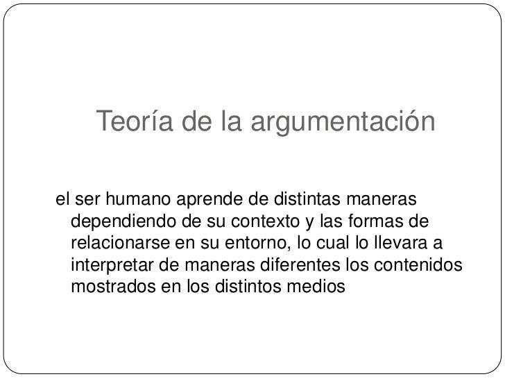 Teoría de la argumentación<br />el ser humano aprende de distintas maneras dependiendo de su contexto y las formas de rela...
