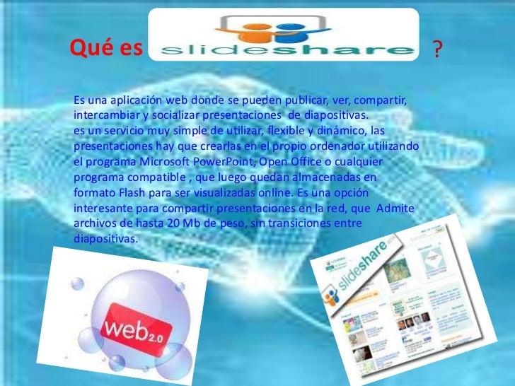 Qué es    <br />?<br />Es una aplicación web donde se pueden publicar, ver, compartir, intercambiar y socializar presentac...