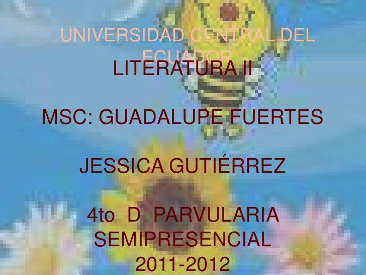 UNIVERSIDAD CENTRAL DEL ECUADOR<br />LITERATURA II<br />MSC: GUADALUPE FUERTES<br />JESSICA GUTIÉRREZ<br />4to  D  PARVULA...