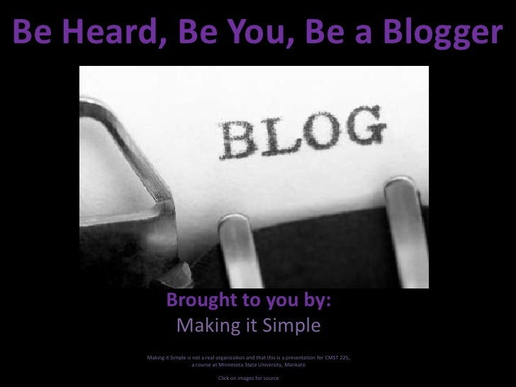 Be Heard, Be You, Be a Blogger<br />Brought to you by:<br />Making it Simple<br />Making it Simple is not a real organizat...