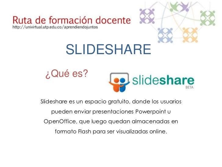 SLIDESHARE ¿Qué es?Slideshare es un espacio gratuito, donde los usuarios    pueden enviar presentaciones Powerpoint u Open...
