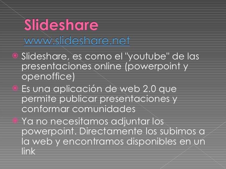 """<ul><li>Slideshare, es como el """"youtube"""" de las presentaciones online (powerpoint y openoffice) </li></ul><ul><l..."""