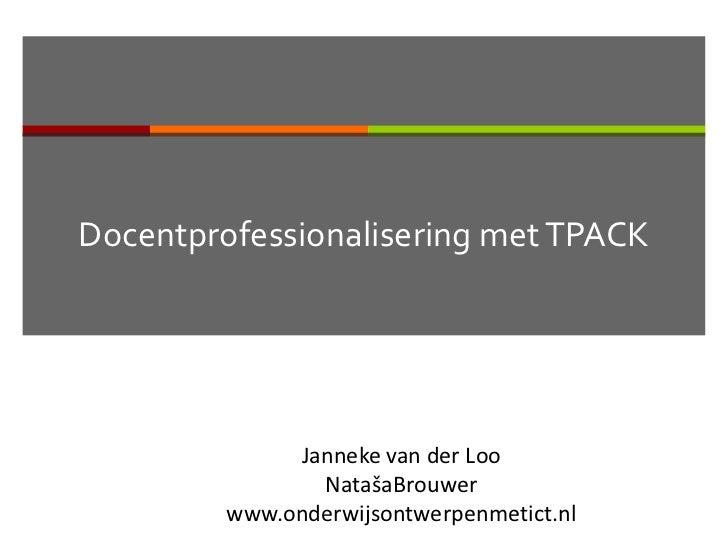 Docentprofessionalisering met TPACK              Janneke van der Loo                NatašaBrouwer         www.onderwijsont...