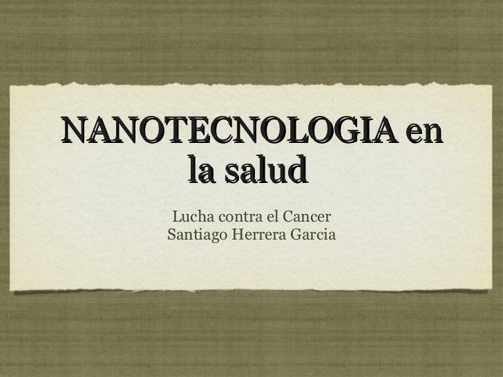NANOTECNOLOGIA en la salud  <ul><li>Lucha contra el Cancer </li></ul><ul><li>Santiago Herrera Garcia </li></ul>
