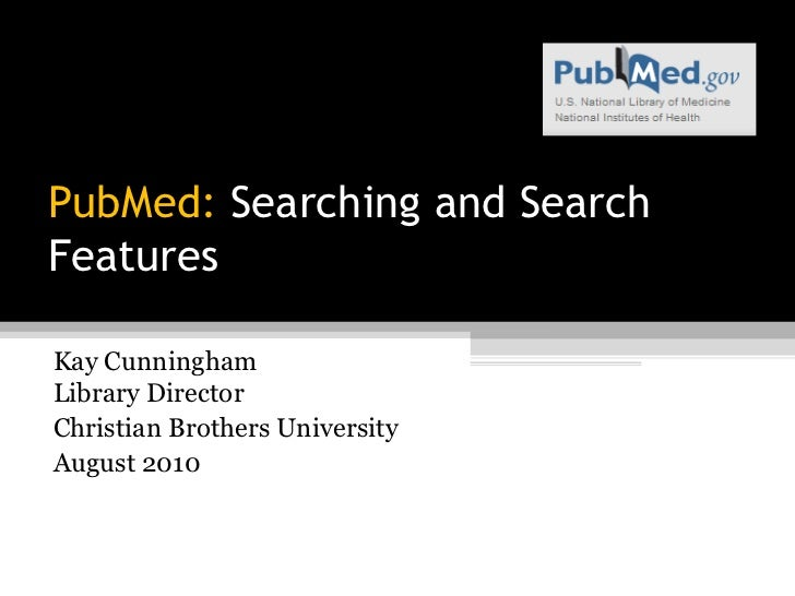 PubMed: Searching and SearchFeaturesKay CunninghamLibrary DirectorChristian Brothers UniversityAugust 2010