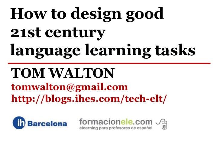 How to design good21st centurylanguage learning tasksTOM WALTONtomwalton@gmail.comhttp://blogs.ihes.com/tech-elt/