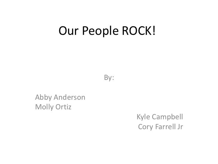 Our People ROCK!                By:Abby AndersonMolly Ortiz                      Kyle Campbell                      Cory F...