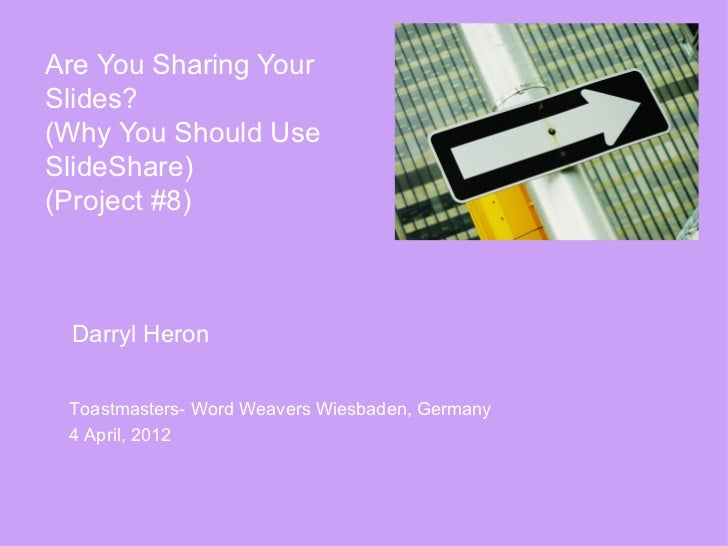 Are You Sharing YourSlides?(Why You Should UseSlideShare)(Project #8) Darryl Heron Toastmasters- Word Weavers Wiesbaden, G...