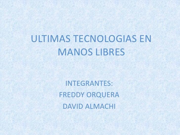 ULTIMAS TECNOLOGIAS EN     MANOS LIBRES       INTEGRANTES:     FREDDY ORQUERA      DAVID ALMACHI