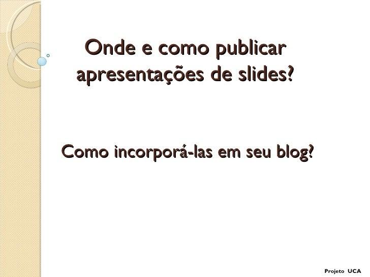 Onde e como publicar apresentações de slides?Como incorporá-las em seu blog?                                  Projeto UCA