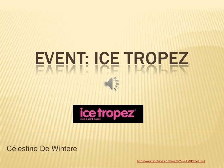 EVENT: ICE TROPEZCélestine De Wintere                       http://www.youtube.com/watch?v=cTM8dmoG1ss