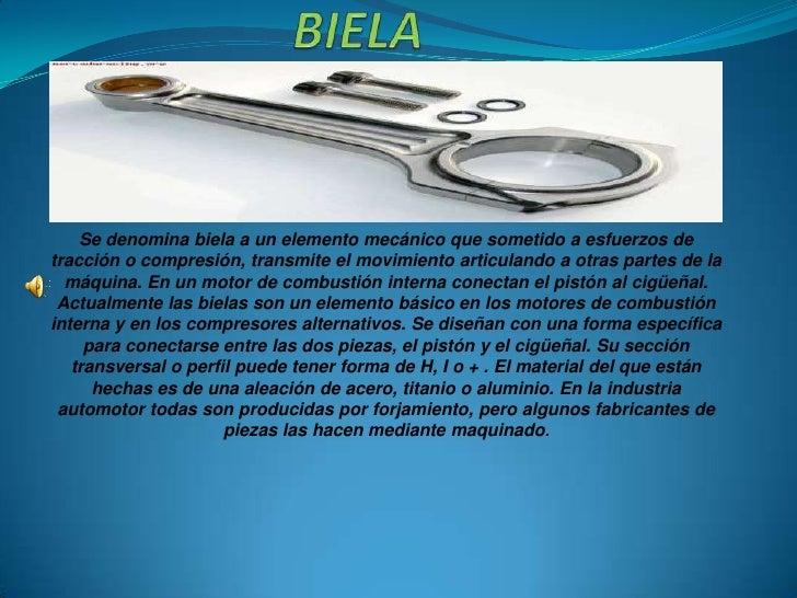 Se denomina biela a un elemento mecánico que sometido a esfuerzos detracción o compresión, transmite el movimiento articul...