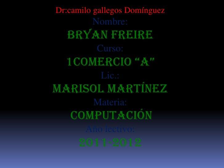 """Dr:camilo gallegos Domínguez         Nombre:  Bryan Freire          Curso:  1comercio """"a""""           Lic.:Marisol Martínez ..."""