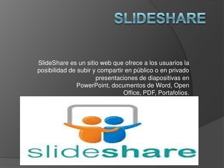 SlideShare es un sitio web que ofrece a los usuarios laposibilidad de subir y compartir en público o en privado           ...