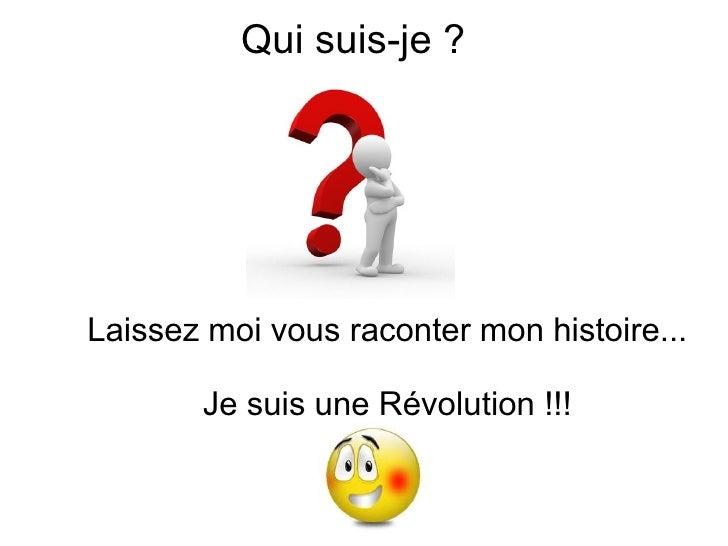 Qui suis-je ?Laissez moi vous raconter mon histoire...       Je suis une Révolution !!!