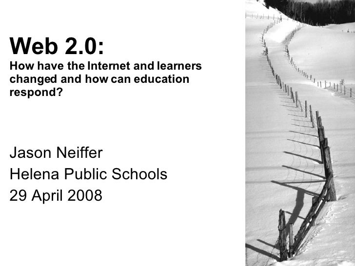Web 2.0: How have the Internet and learners changed and how can education respond?     Jason Neiffer Helena Public Schools...