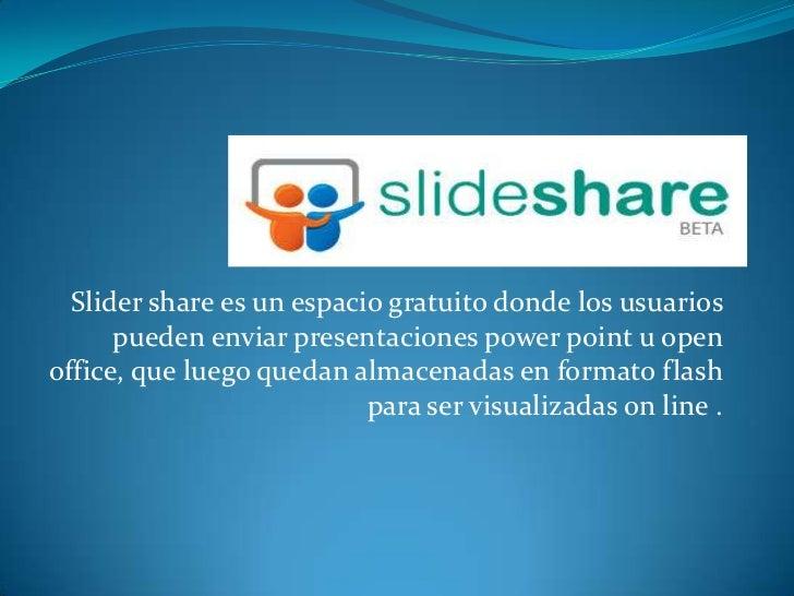 Slider share es un espacio gratuito donde los usuarios      pueden enviar presentaciones power point u openoffice, que lue...