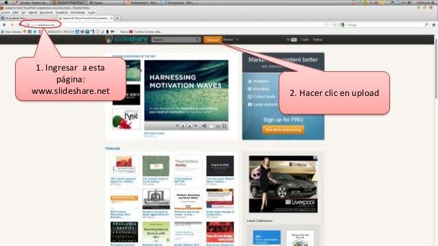 1. Ingresar a esta       página:www.slideshare.net    2. Hacer clic en upload