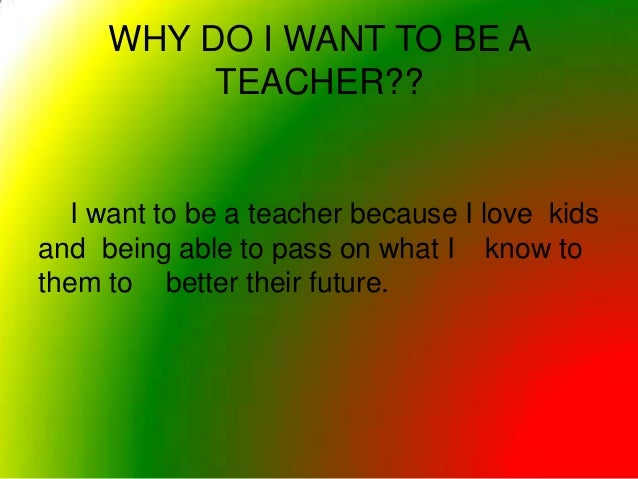 essays on why do you want to be a teacher Why else might you want to become a teacher because you get to spend your career cultivating a love of learning in your students to teach you must know, so if you enjoy learning new things or researching, you'll love creating new lesson plans for your classroom.