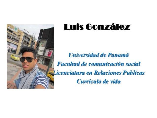 Luis González      Universidad de Panamá Facultad de comunicación socialLicenciatura en Relaciones Publicas         Curríc...