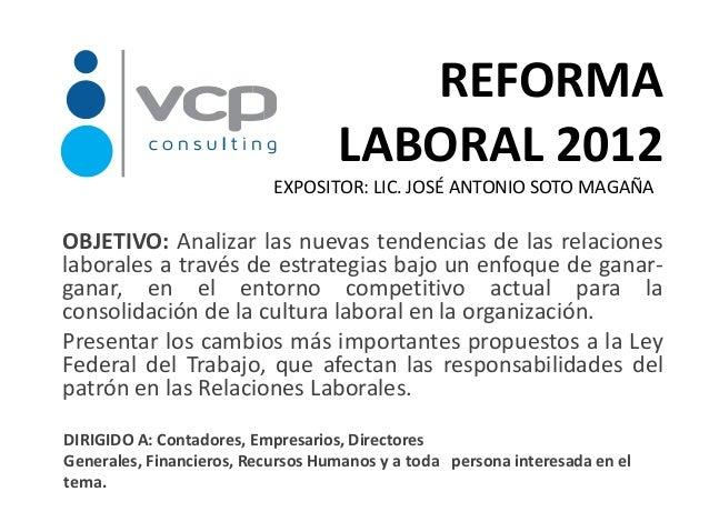 REFORMA                                   LABORAL 2012                           EXPOSITOR: LIC. JOSÉ ANTONIO SOTO MAGAÑAO...