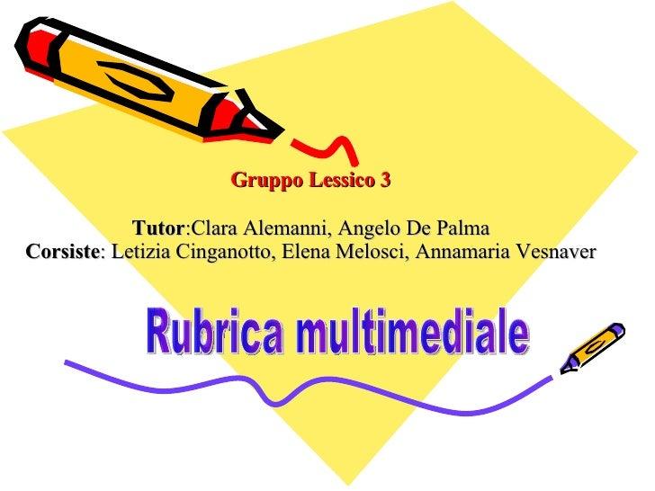 Gruppo Lessico 3 Tutor :Clara Alemanni, Angelo De Palma Corsiste : Letizia Cinganotto, Elena Melosci, Annamaria Vesnaver R...