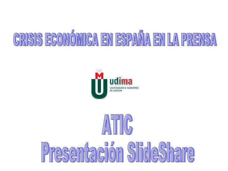 CRISIS ECONÓMICA EN ESPAÑA EN LA PRENSA ATIC Presentación SlideShare