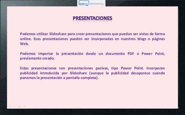 Podemos utilizar Slideshare para crear presentaciones que puedan ser vistas de formaonline. Esas presentaciones pueden ser...