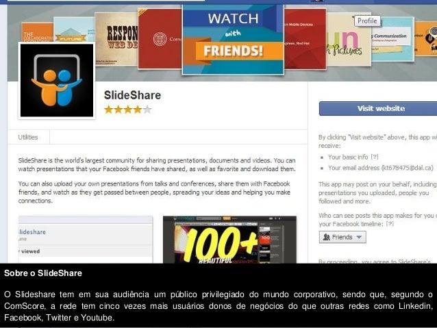 Sobre o SlideShareO Slideshare tem em sua audiência um público privilegiado do mundo corporativo, sendo que, segundo oComS...