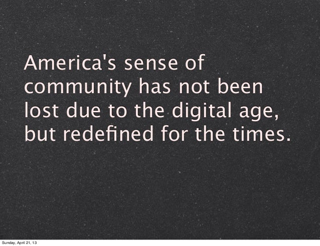Americas sense ofcommunity has not beenlost due to the digital age,but redefined for the times.Sunday, April 21, 13