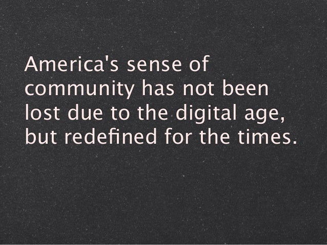 Americas sense ofcommunity has not beenlost due to the digital age,but redefined for the times.