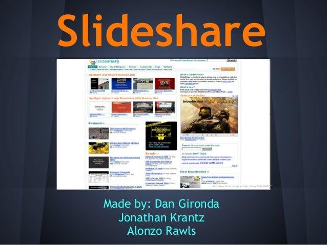 SlideshareMade by: Dan GirondaJonathan KrantzAlonzo Rawlshttp://www.flickr.com/photos/jcolman/2911499507/