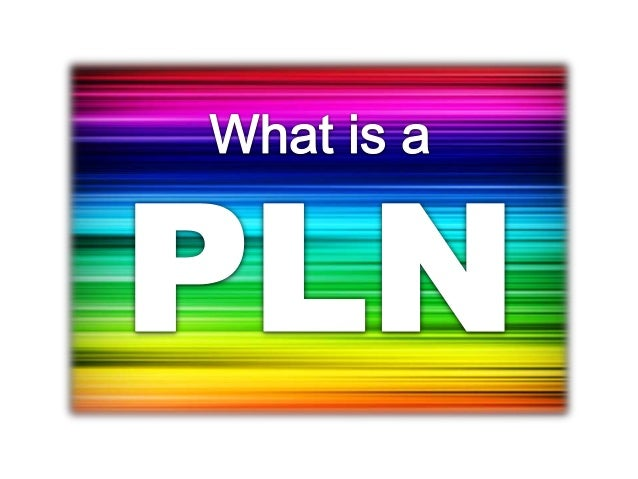 PLN = Personal Learning NetworkThe way that you CONNECT PERSONALLY topeople, sites and information to continue to learn