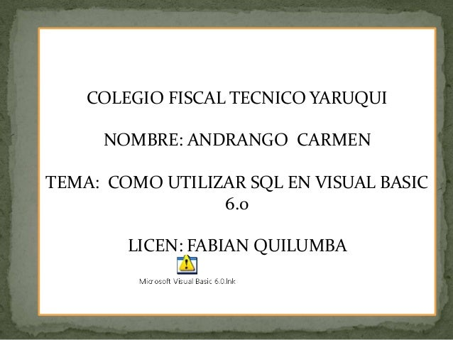 COLEGIO FISCAL TECNICO YARUQUINOMBRE: ANDRANGO CARMENTEMA: COMO UTILIZAR SQL EN VISUAL BASIC6.0LICEN: FABIAN QUILUMBA