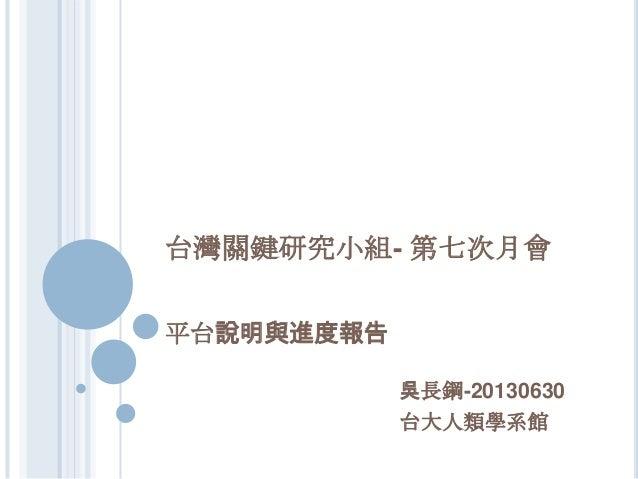 台灣關鍵研究小組- 第七次月會 平台說明與進度報告 吳長鋼-20130630 台大人類學系館